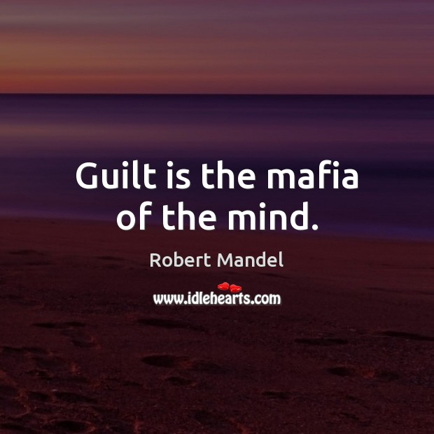 Guilt is the mafia of the mind. Robert Mandel Picture Quote