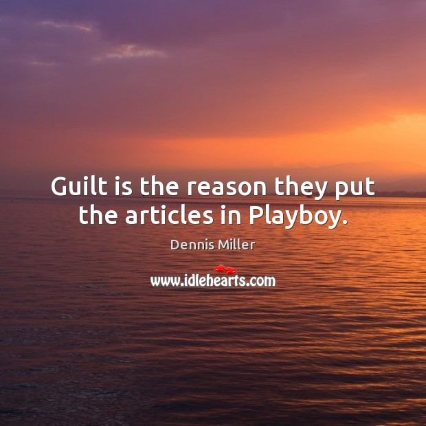 Guilt is the reason they put the articles in Playboy. Dennis Miller Picture Quote