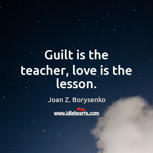Guilt is the teacher, love is the lesson. Image