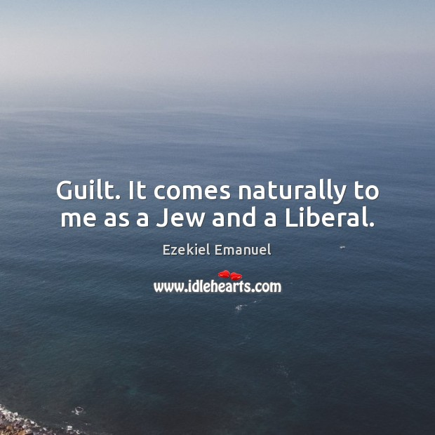 Image, Guilt. It comes naturally to me as a Jew and a Liberal.