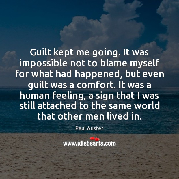 Guilt kept me going. It was impossible not to blame myself for Paul Auster Picture Quote
