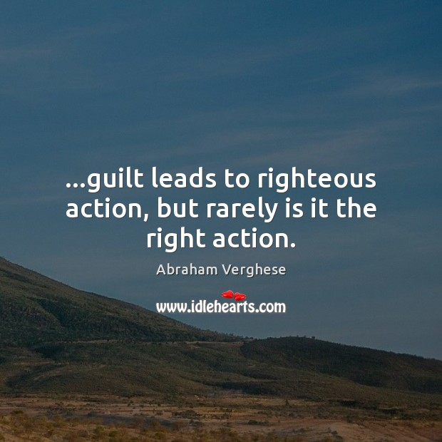 …guilt leads to righteous action, but rarely is it the right action. Image