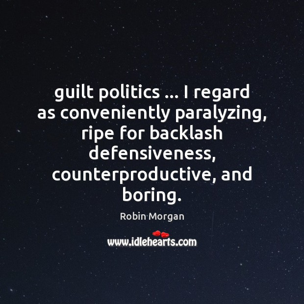 Guilt politics … I regard as conveniently paralyzing, ripe for backlash defensiveness, counterproductive, Image