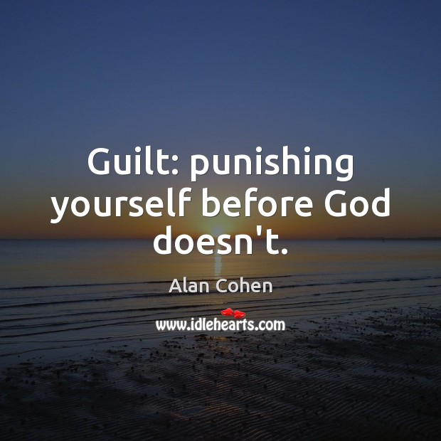 Guilt: punishing yourself before God doesn't. Alan Cohen Picture Quote
