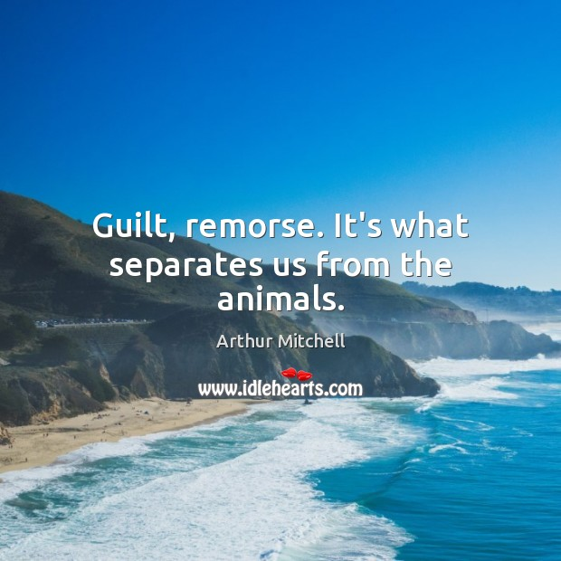 Guilt, remorse. It's what separates us from the animals. Image