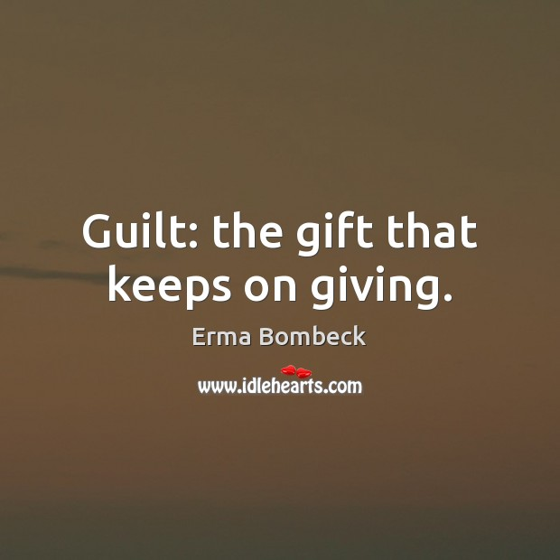 Guilt: the gift that keeps on giving. Erma Bombeck Picture Quote