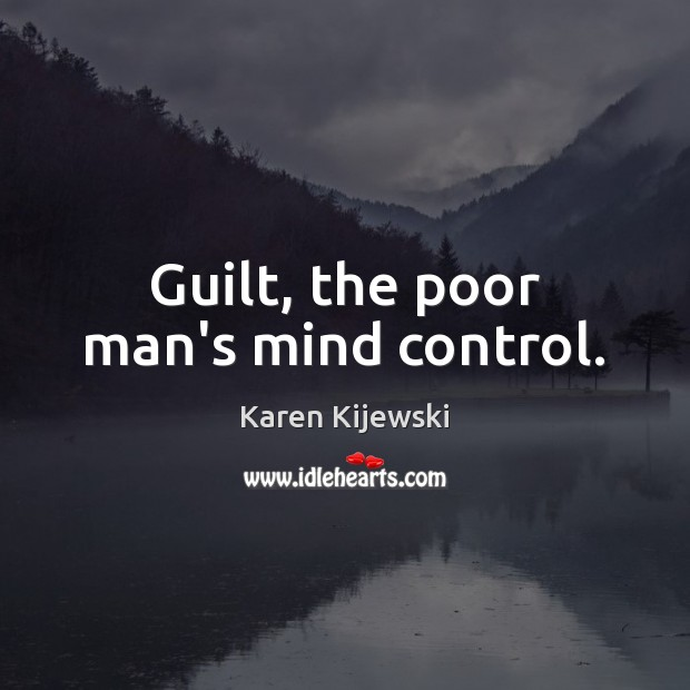 Guilt, the poor man's mind control. Karen Kijewski Picture Quote
