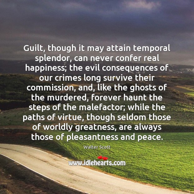 Guilt, though it may attain temporal splendor, can never confer real happiness; Walter Scott Picture Quote