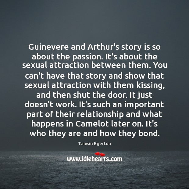 Guinevere and Arthur's story is so about the passion. It's about the Tamsin Egerton Picture Quote