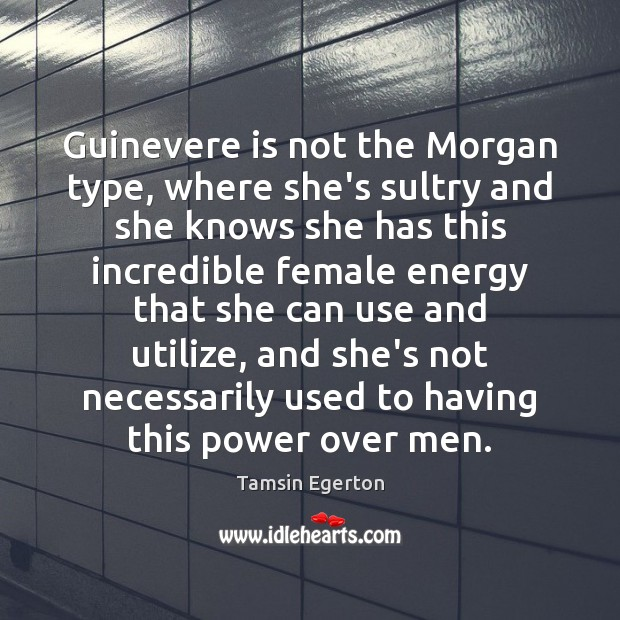 Image, Guinevere is not the Morgan type, where she's sultry and she knows