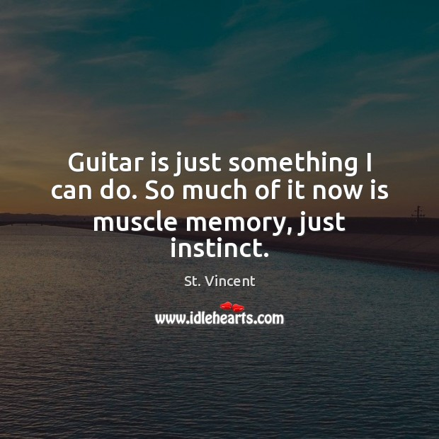 Image, Guitar is just something I can do. So much of it now is muscle memory, just instinct.