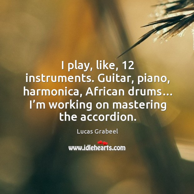 Guitar, piano, harmonica, african drums… I'm working on mastering the accordion. Image