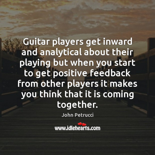 Guitar players get inward and analytical about their playing but when you John Petrucci Picture Quote
