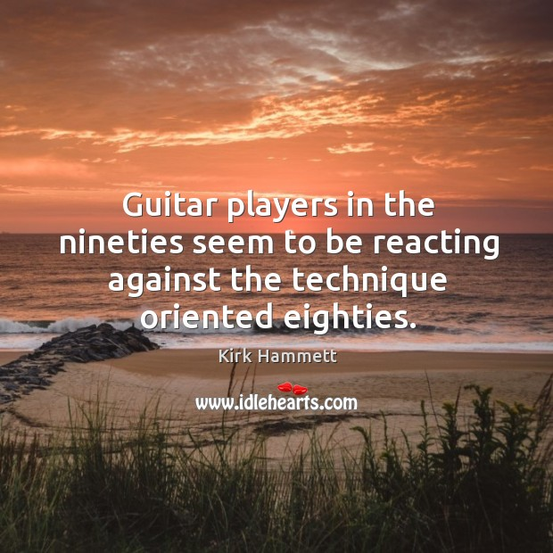 Image, Guitar players in the nineties seem to be reacting against the technique oriented eighties.