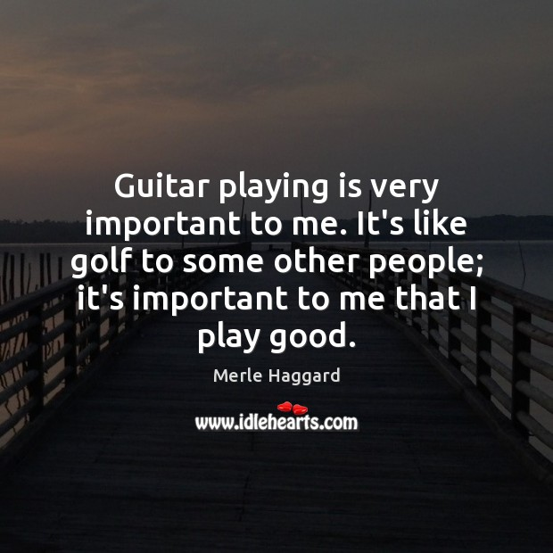 Guitar playing is very important to me. It's like golf to some Merle Haggard Picture Quote