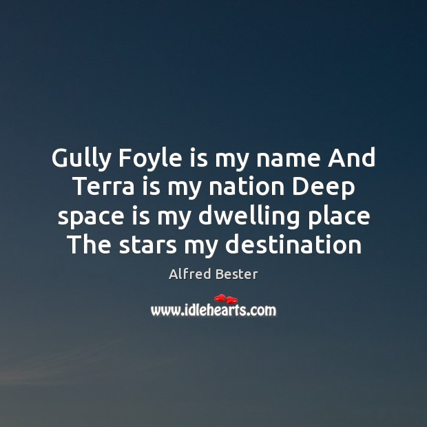 Gully Foyle is my name And Terra is my nation Deep space Alfred Bester Picture Quote