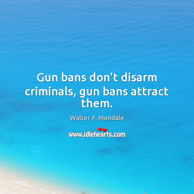 Gun bans don't disarm criminals, gun bans attract them. Image