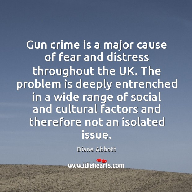 Gun crime is a major cause of fear and distress throughout the uk. Diane Abbott Picture Quote
