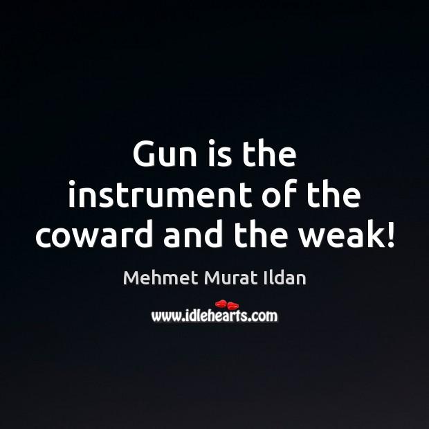 Gun is the instrument of the coward and the weak! Mehmet Murat Ildan Picture Quote