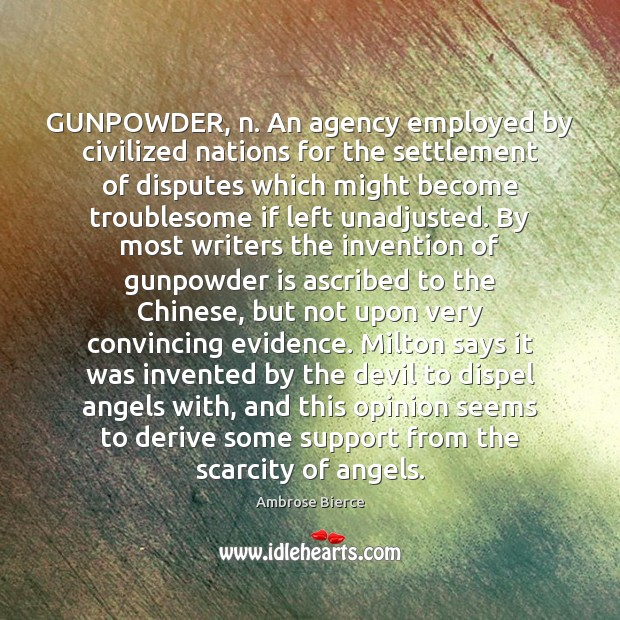 GUNPOWDER, n. An agency employed by civilized nations for the settlement of Image