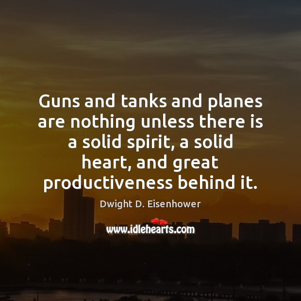Image, Guns and tanks and planes are nothing unless there is a solid