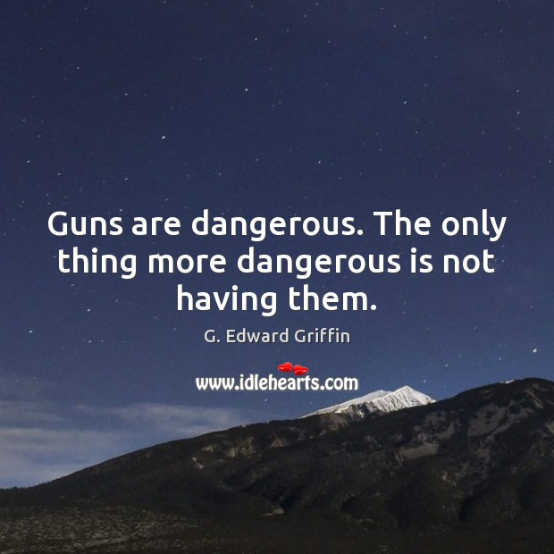 Guns are dangerous. The only thing more dangerous is not having them. G. Edward Griffin Picture Quote