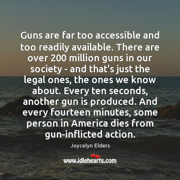 Guns are far too accessible and too readily available. There are over 200 Joycelyn Elders Picture Quote