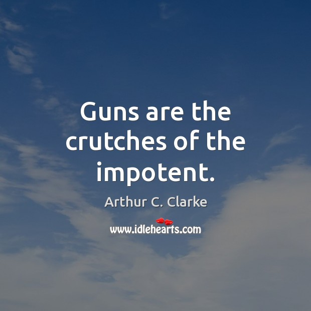 Image, Guns are the crutches of the impotent.
