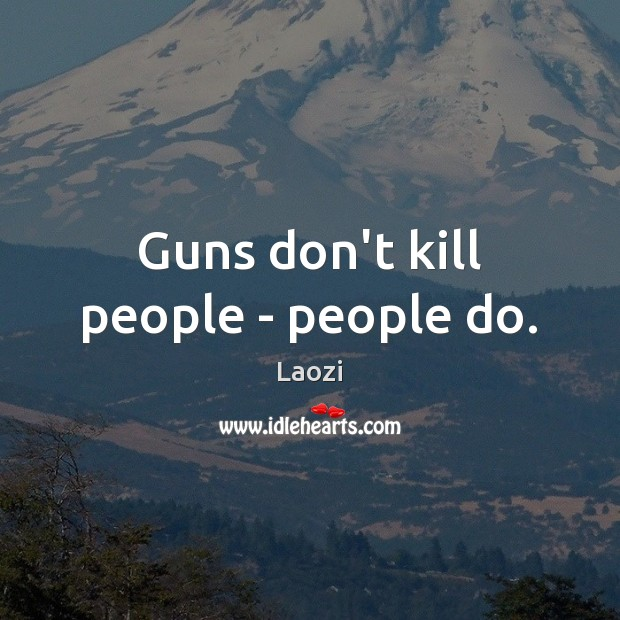 Guns don't kill people – people do. Laozi Picture Quote