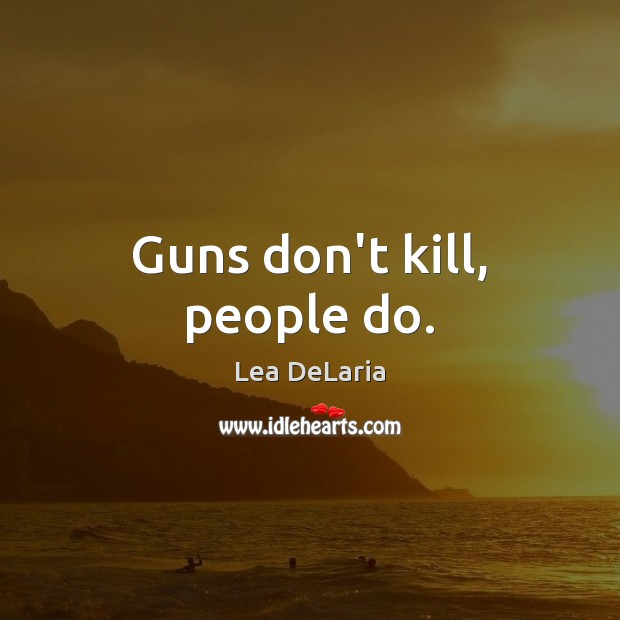 Guns don't kill, people do. Image
