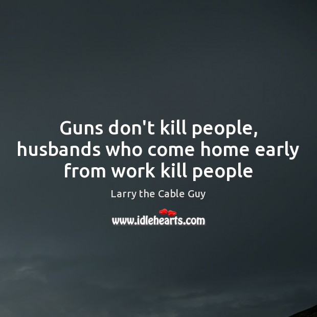 Guns don't kill people, husbands who come home early from work kill people Image