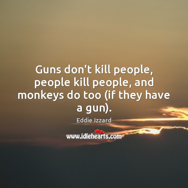 Guns don't kill people, people kill people, and monkeys do too (if they have a gun). Image