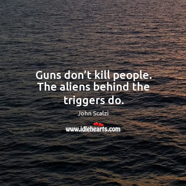 Guns don't kill people. The aliens behind the triggers do. Image