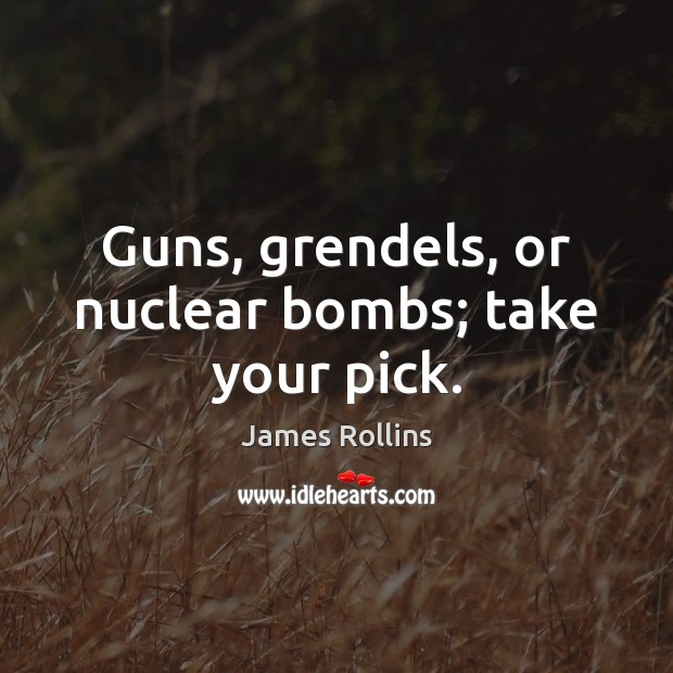 Guns, grendels, or nuclear bombs; take your pick. James Rollins Picture Quote