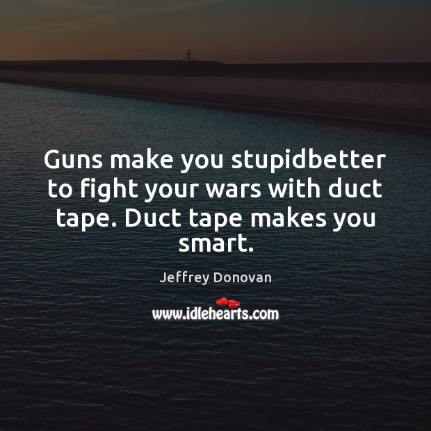Guns make you stupidbetter to fight your wars with duct tape. Duct tape makes you smart. Jeffrey Donovan Picture Quote