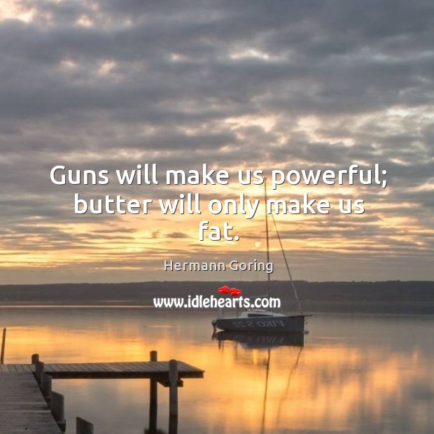 Guns will make us powerful; butter will only make us fat. Hermann Goring Picture Quote