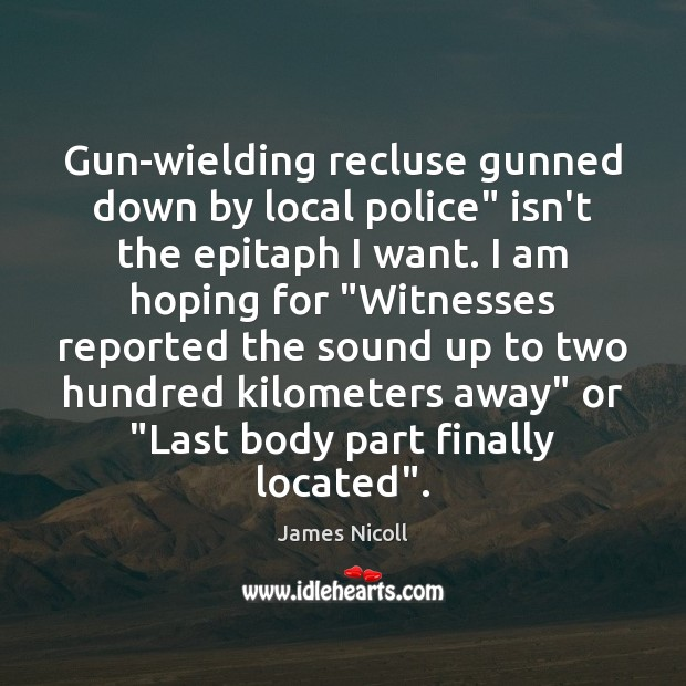 """Gun-wielding recluse gunned down by local police"""" isn't the epitaph I want. Image"""