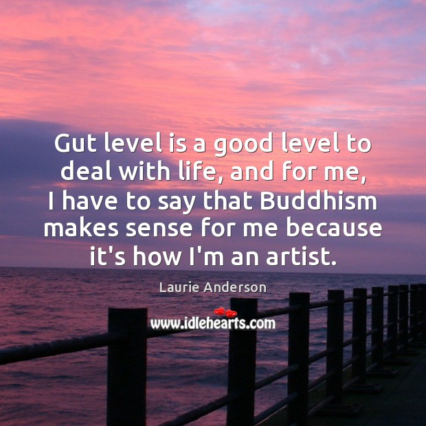 Gut level is a good level to deal with life, and for Laurie Anderson Picture Quote