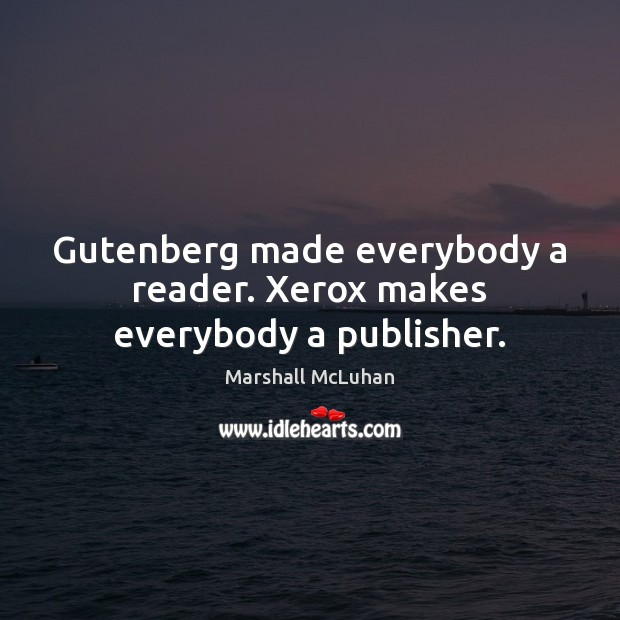 Gutenberg made everybody a reader. Xerox makes everybody a publisher. Image