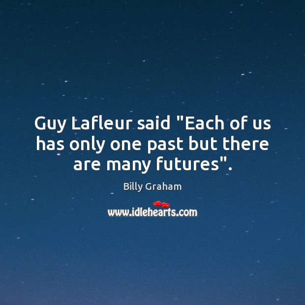 """Guy Lafleur said """"Each of us has only one past but there are many futures"""". Billy Graham Picture Quote"""