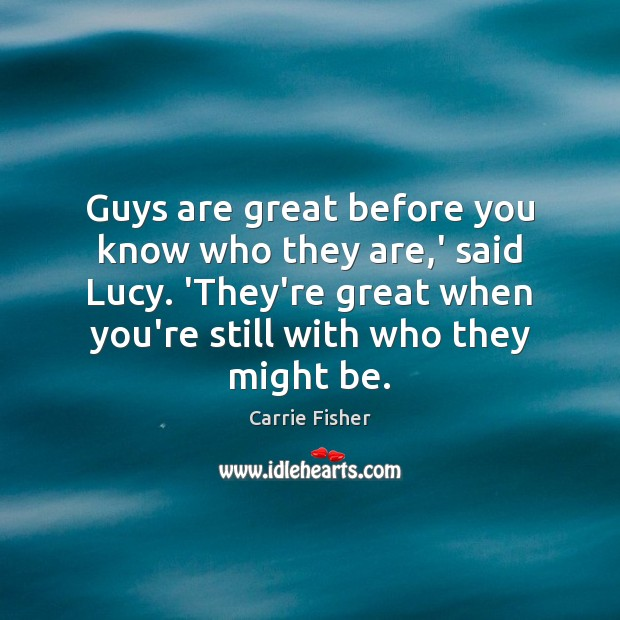 Guys are great before you know who they are,' said Lucy. Carrie Fisher Picture Quote