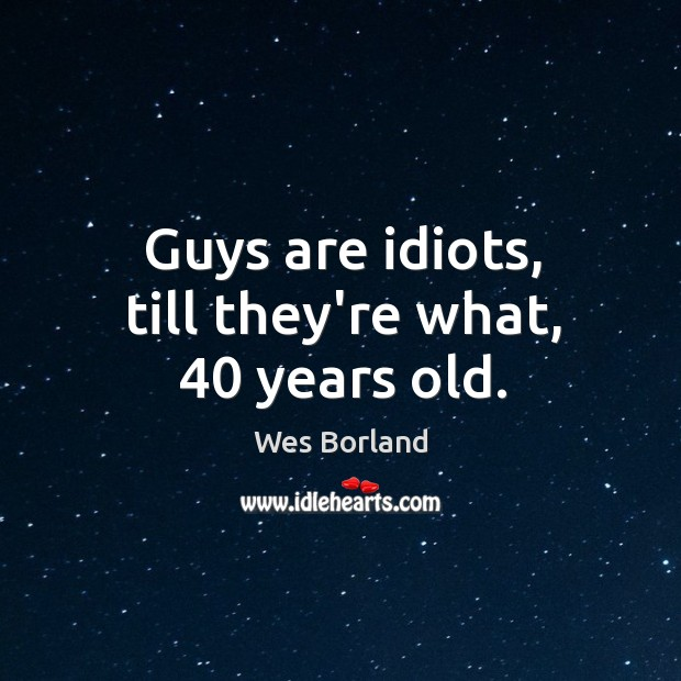 Guys are idiots, till they're what, 40 years old. Wes Borland Picture Quote