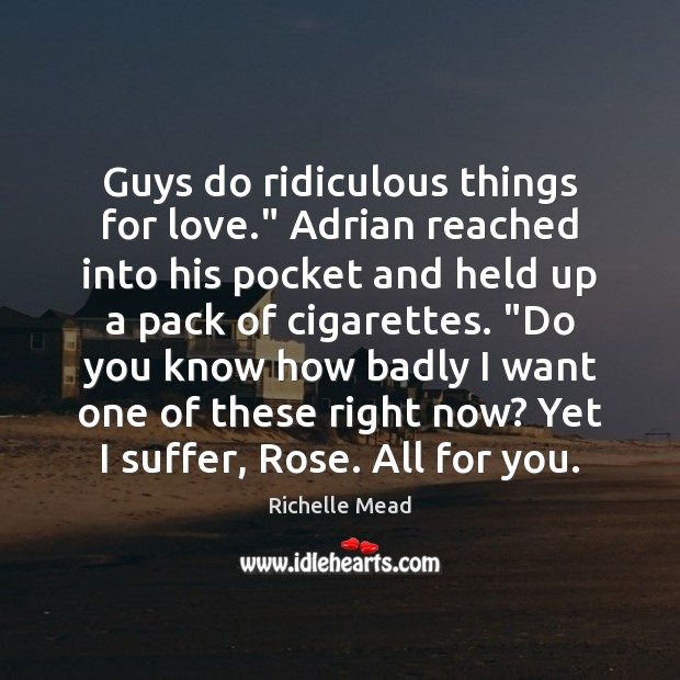 "Image, Guys do ridiculous things for love."" Adrian reached into his pocket and"