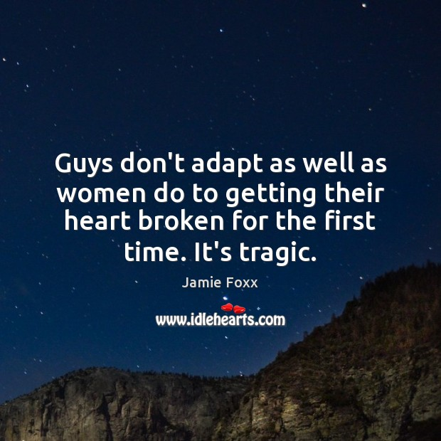 Guys don't adapt as well as women do to getting their heart Jamie Foxx Picture Quote