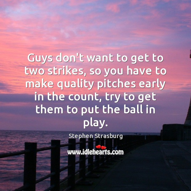 Guys don't want to get to two strikes, so you have to Stephen Strasburg Picture Quote