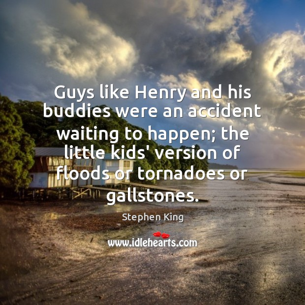 Guys like Henry and his buddies were an accident waiting to happen; Stephen King Picture Quote