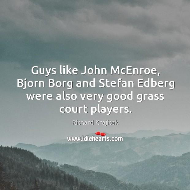 Guys like john mcenroe, bjorn borg and stefan edberg were also very good grass court players. Richard Krajicek Picture Quote