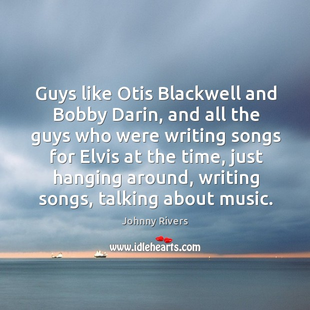 Guys like otis blackwell and bobby darin, and all the guys who were writing songs for Johnny Rivers Picture Quote