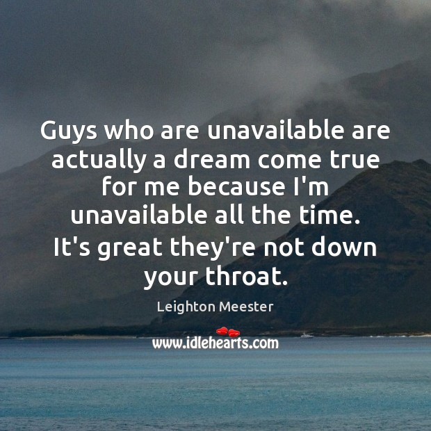 Guys who are unavailable are actually a dream come true for me Leighton Meester Picture Quote