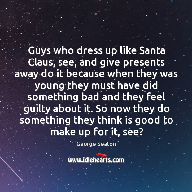 Guys who dress up like Santa Claus, see, and give presents away George Seaton Picture Quote